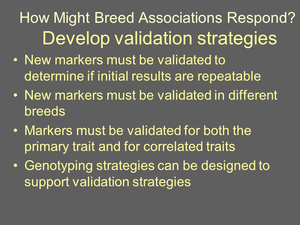 How Might Breed Associations Respond? Develop validation strategies New markers must be validated to determine if initial results are repeatable New m