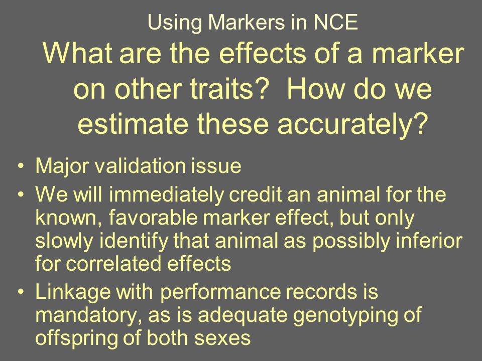 Using Markers in NCE What are the effects of a marker on other traits? How do we estimate these accurately? Major validation issue We will immediately