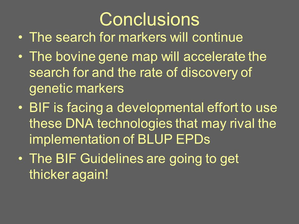 Conclusions The search for markers will continue The bovine gene map will accelerate the search for and the rate of discovery of genetic markers BIF is facing a developmental effort to use these DNA technologies that may rival the implementation of BLUP EPDs The BIF Guidelines are going to get thicker again!