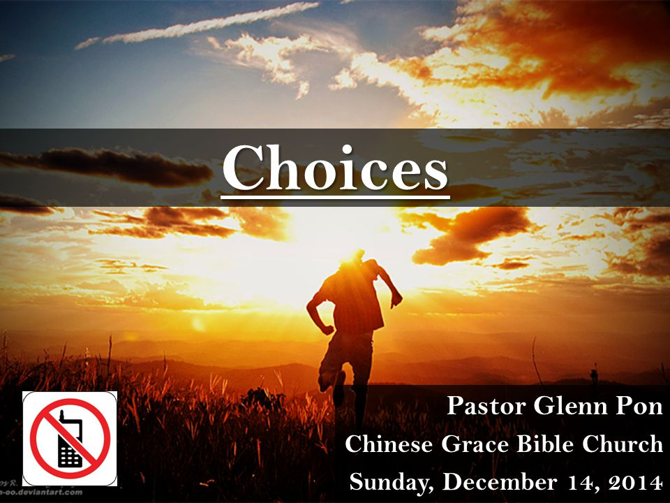 Choices Pastor Glenn Pon Chinese Grace Bible Church Sunday, December 14, 2014