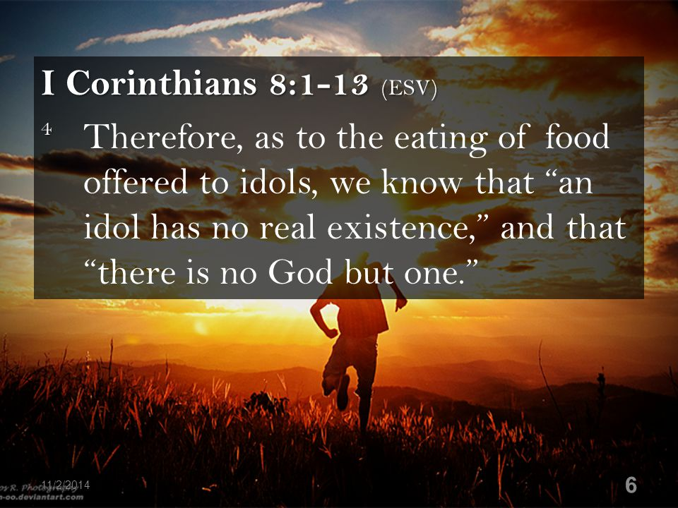 """I Corinthians 8:1-13 (ESV) 4 4 Therefore, as to the eating of food offered to idols, we know that """"an idol has no real existence,"""" and that """"there is"""
