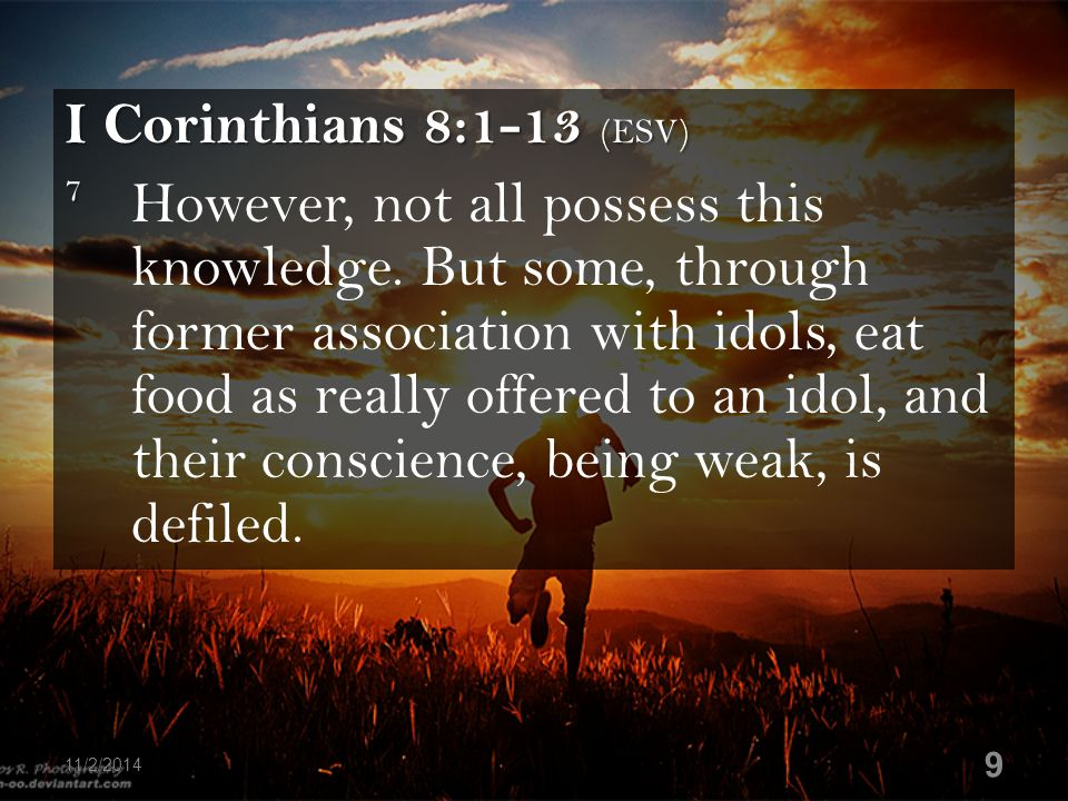 I Corinthians 8:1-13 (ESV) 7 7 However, not all possess this knowledge. But some, through former association with idols, eat food as really offered to