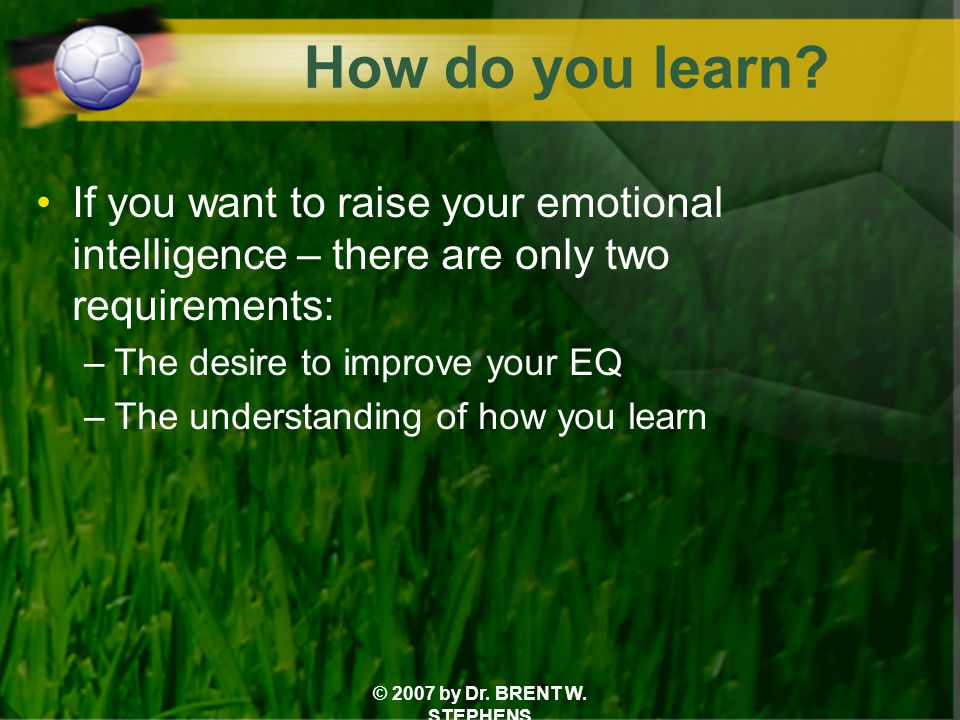 © 2007 by Dr. BRENT W. STEPHENS How do you learn? If you want to raise your emotional intelligence – there are only two requirements: –The desire to i