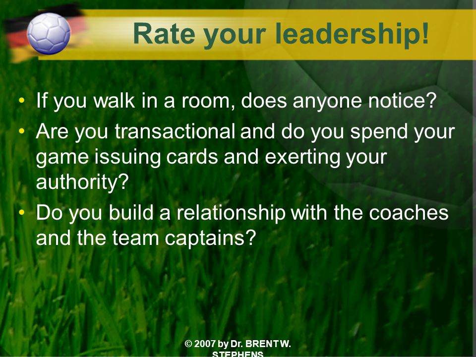 © 2007 by Dr. BRENT W. STEPHENS Rate your leadership! If you walk in a room, does anyone notice? Are you transactional and do you spend your game issu