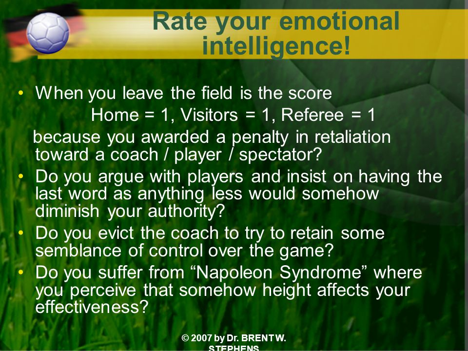 © 2007 by Dr. BRENT W. STEPHENS Rate your emotional intelligence! When you leave the field is the score Home = 1, Visitors = 1, Referee = 1 because yo