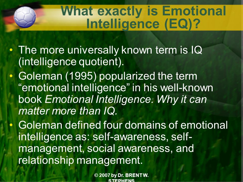 © 2007 by Dr. BRENT W. STEPHENS What exactly is Emotional Intelligence (EQ).
