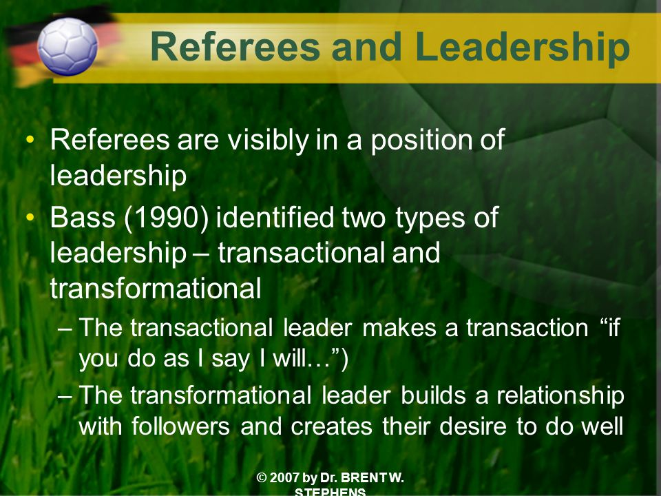 © 2007 by Dr. BRENT W. STEPHENS Referees and Leadership Referees are visibly in a position of leadership Bass (1990) identified two types of leadershi