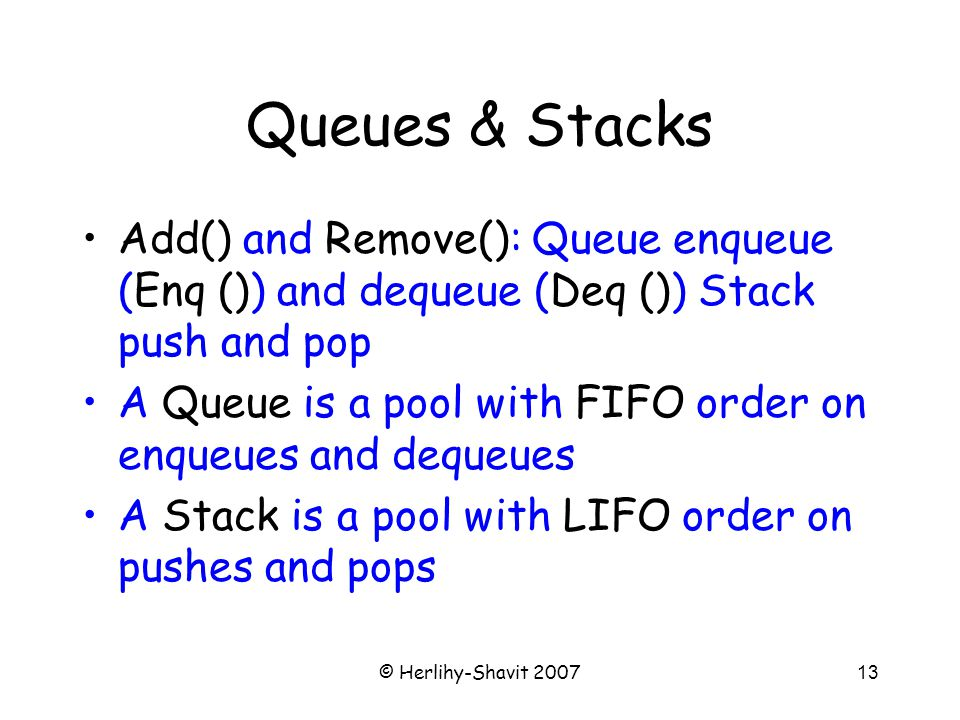 © Herlihy-Shavit 200713 Queues & Stacks Add() and Remove(): Queue enqueue (Enq ()) and dequeue (Deq ()) Stack push and pop A Queue is a pool with FIFO order on enqueues and dequeues A Stack is a pool with LIFO order on pushes and pops