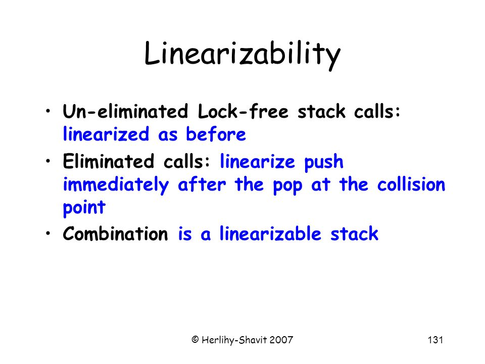 © Herlihy-Shavit 2007131 Linearizability Un-eliminated Lock-free stack calls: linearized as before Eliminated calls: linearize push immediately after the pop at the collision point Combination is a linearizable stack