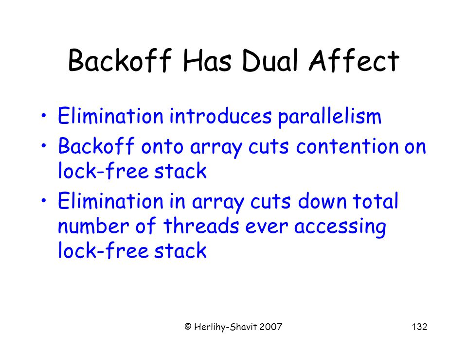 © Herlihy-Shavit 2007132 Backoff Has Dual Affect Elimination introduces parallelism Backoff onto array cuts contention on lock-free stack Elimination in array cuts down total number of threads ever accessing lock-free stack