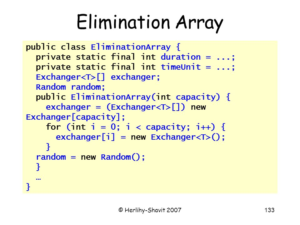 © Herlihy-Shavit 2007133 public class EliminationArray { private static final int duration =...; private static final int timeUnit =...; Exchanger [] exchanger; Random random; public EliminationArray(int capacity) { exchanger = (Exchanger []) new Exchanger[capacity]; for (int i = 0; i < capacity; i++) { exchanger[i] = new Exchanger (); } random = new Random(); } … } Elimination Array
