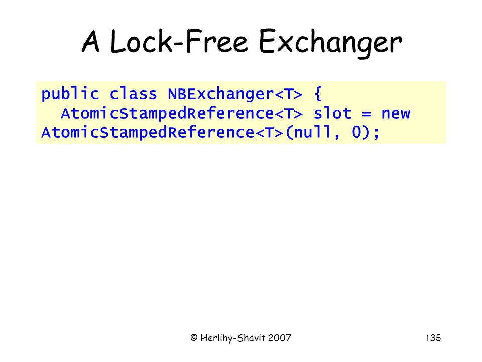 © Herlihy-Shavit 2007135 public class NBExchanger { AtomicStampedReference slot = new AtomicStampedReference (null, 0); A Lock-Free Exchanger