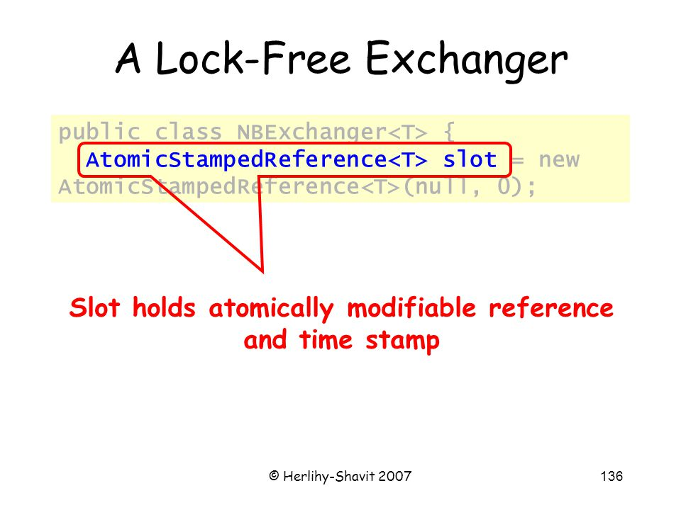 © Herlihy-Shavit 2007136 public class NBExchanger { AtomicStampedReference slot = new AtomicStampedReference (null, 0); A Lock-Free Exchanger Slot holds atomically modifiable reference and time stamp