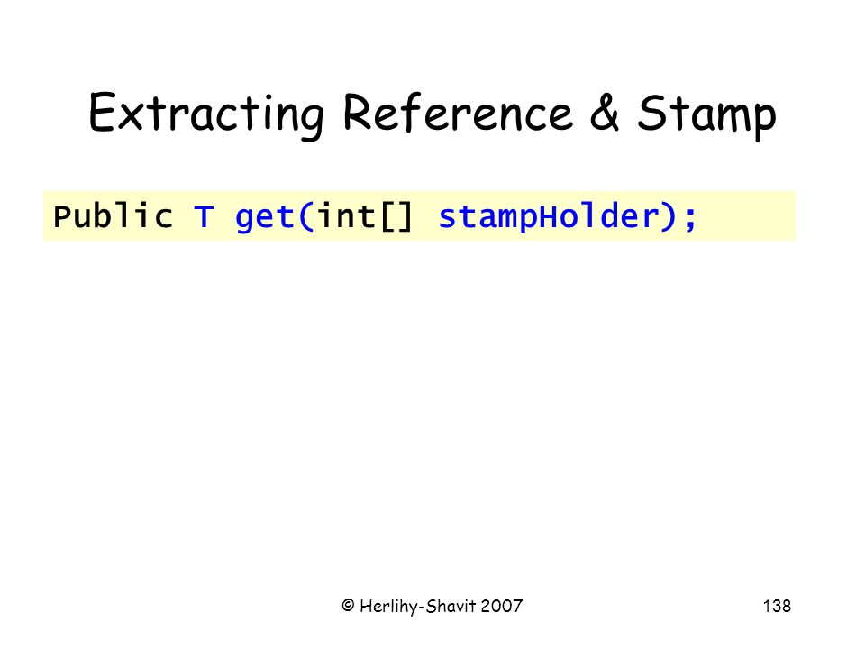 © Herlihy-Shavit 2007138 Extracting Reference & Stamp Public T get(int[] stampHolder);