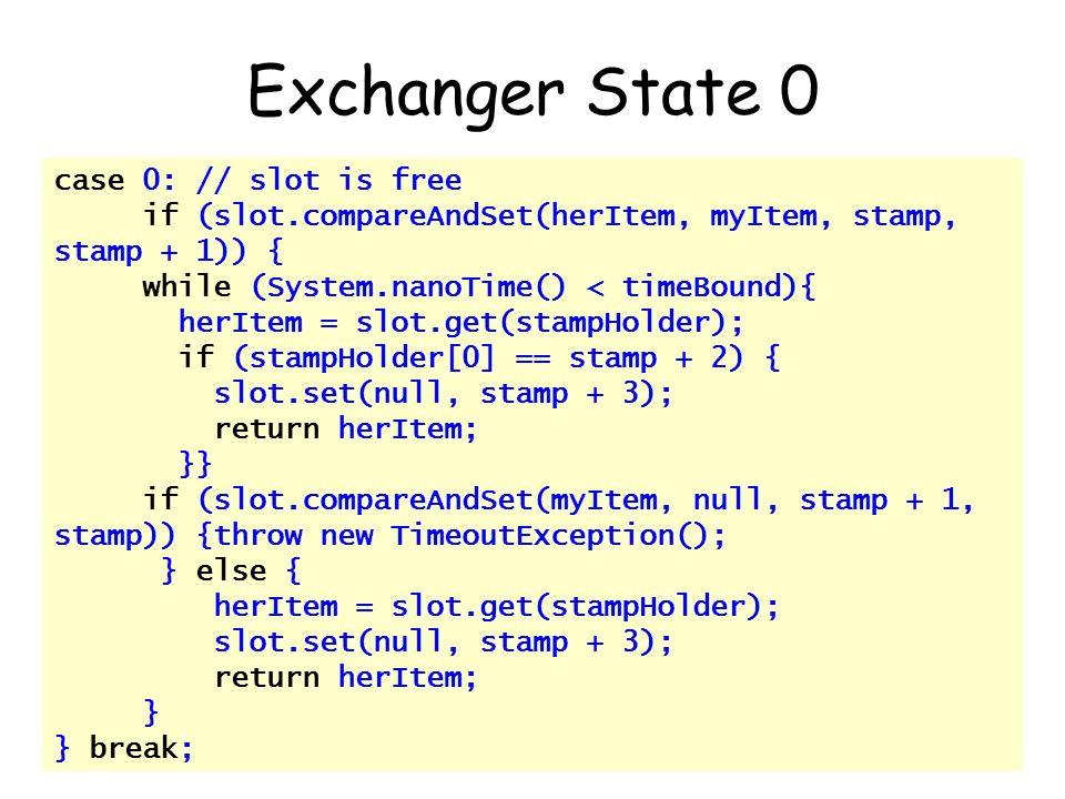© Herlihy-Shavit 2007151 case 0: // slot is free if (slot.compareAndSet(herItem, myItem, stamp, stamp + 1)) { while (System.nanoTime() < timeBound){ herItem = slot.get(stampHolder); if (stampHolder[0] == stamp + 2) { slot.set(null, stamp + 3); return herItem; }} if (slot.compareAndSet(myItem, null, stamp + 1, stamp)) {throw new TimeoutException(); } else { herItem = slot.get(stampHolder); slot.set(null, stamp + 3); return herItem; } } break; Exchanger State 0