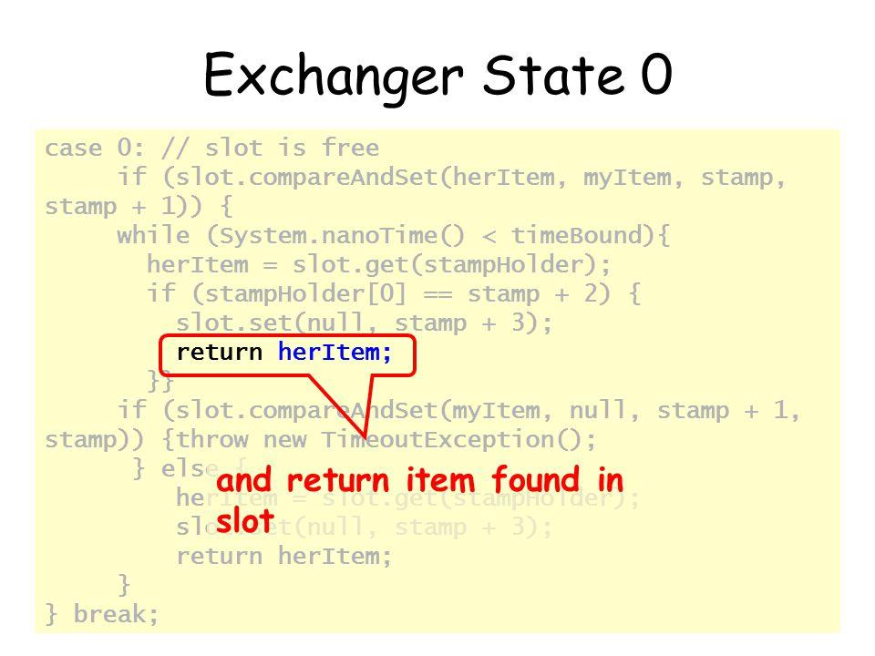 © Herlihy-Shavit 2007156 case 0: // slot is free if (slot.compareAndSet(herItem, myItem, stamp, stamp + 1)) { while (System.nanoTime() < timeBound){ herItem = slot.get(stampHolder); if (stampHolder[0] == stamp + 2) { slot.set(null, stamp + 3); return herItem; }} if (slot.compareAndSet(myItem, null, stamp + 1, stamp)) {throw new TimeoutException(); } else { herItem = slot.get(stampHolder); slot.set(null, stamp + 3); return herItem; } } break; Exchanger State 0 and return item found in slot