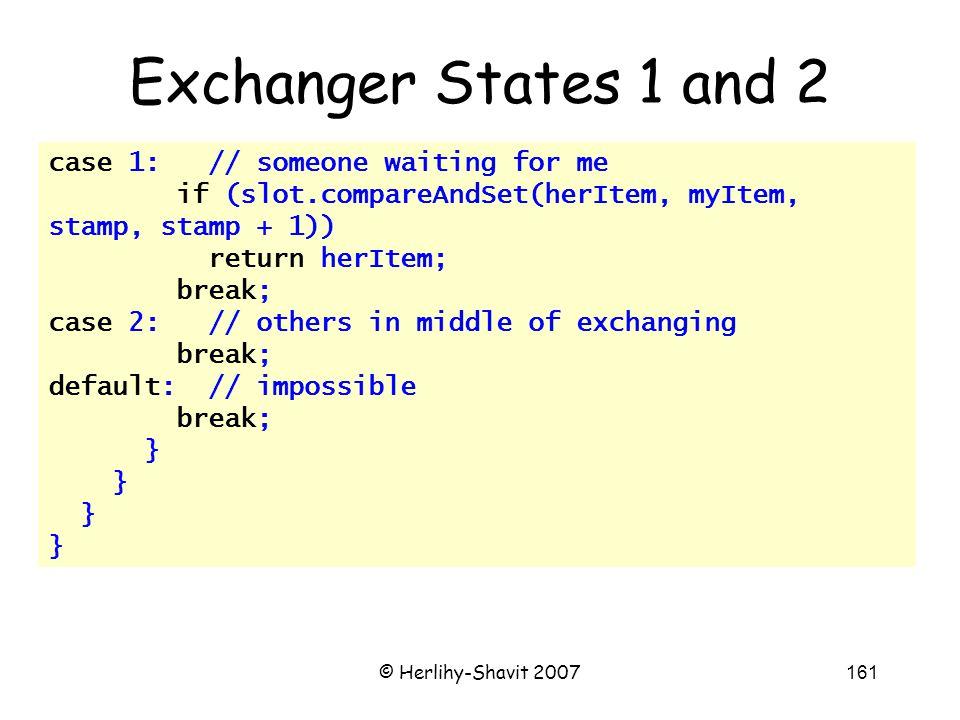 © Herlihy-Shavit 2007161 case 1: // someone waiting for me if (slot.compareAndSet(herItem, myItem, stamp, stamp + 1)) return herItem; break; case 2: // others in middle of exchanging break; default: // impossible break; } Exchanger States 1 and 2