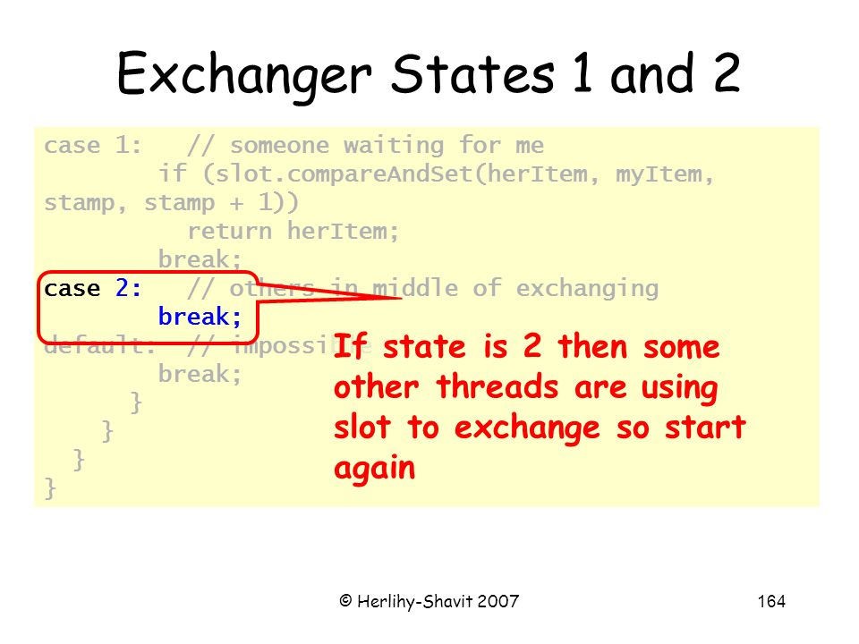 © Herlihy-Shavit 2007164 case 1: // someone waiting for me if (slot.compareAndSet(herItem, myItem, stamp, stamp + 1)) return herItem; break; case 2: // others in middle of exchanging break; default: // impossible break; } Exchanger States 1 and 2 If state is 2 then some other threads are using slot to exchange so start again