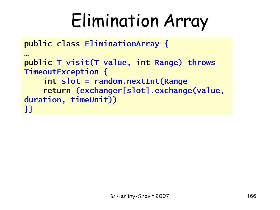 © Herlihy-Shavit 2007166 public class EliminationArray { … public T visit(T value, int Range) throws TimeoutException { int slot = random.nextInt(Range return (exchanger[slot].exchange(value, duration, timeUnit)) }} Elimination Array