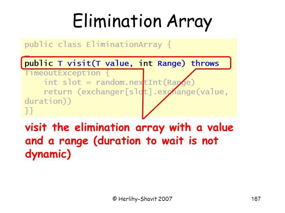 © Herlihy-Shavit 2007167 public class EliminationArray { … public T visit(T value, int Range) throws TimeoutException { int slot = random.nextInt(Rang