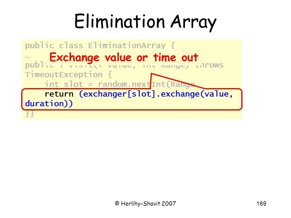 © Herlihy-Shavit 2007169 public class EliminationArray { … public T visit(T value, int Range) throws TimeoutException { int slot = random.nextInt(Range return (exchanger[slot].exchange(value, duration)) }} Elimination Array Exchange value or time out