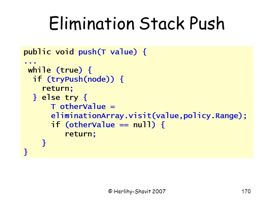 © Herlihy-Shavit 2007170 public void push(T value) {... while (true) { if (tryPush(node)) { return; } else try { T otherValue = eliminationArray.visit