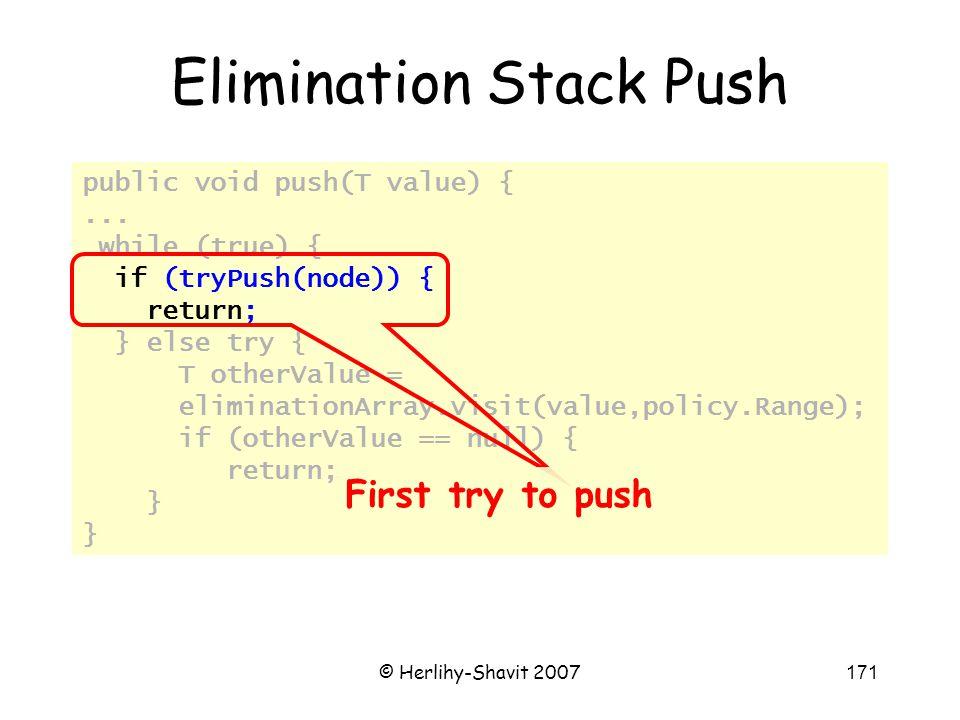 © Herlihy-Shavit 2007171 public void push(T value) {... while (true) { if (tryPush(node)) { return; } else try { T otherValue = eliminationArray.visit