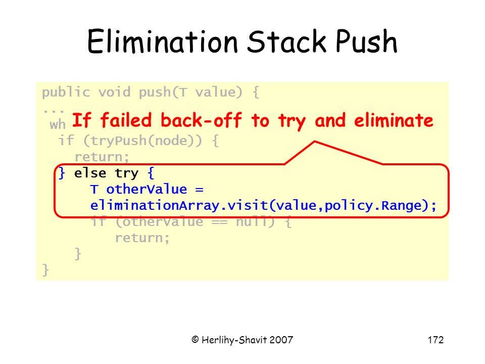 © Herlihy-Shavit 2007172 public void push(T value) {... while (true) { if (tryPush(node)) { return; } else try { T otherValue = eliminationArray.visit