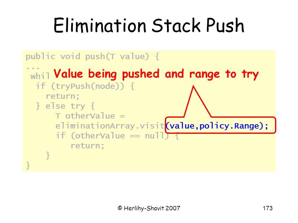 © Herlihy-Shavit 2007173 public void push(T value) {... while (true) { if (tryPush(node)) { return; } else try { T otherValue = eliminationArray.visit