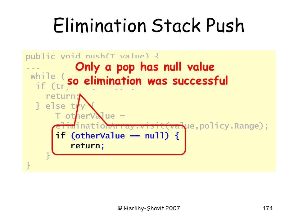 © Herlihy-Shavit 2007174 public void push(T value) {... while (true) { if (tryPush(node)) { return; } else try { T otherValue = eliminationArray.visit
