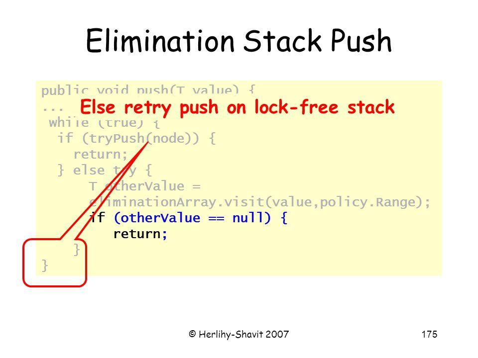 © Herlihy-Shavit 2007175 public void push(T value) {... while (true) { if (tryPush(node)) { return; } else try { T otherValue = eliminationArray.visit