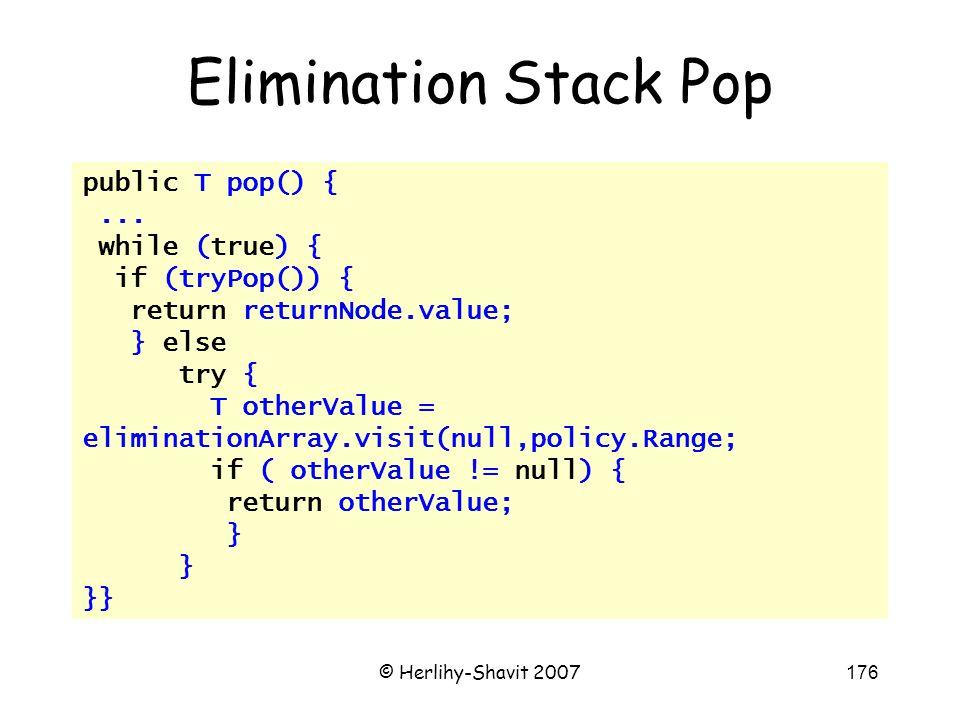 © Herlihy-Shavit 2007176 public T pop() {... while (true) { if (tryPop()) { return returnNode.value; } else try { T otherValue = eliminationArray.visi
