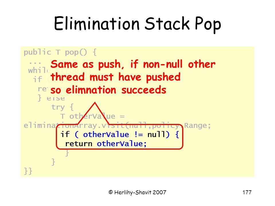 © Herlihy-Shavit 2007177 public T pop() {... while (true) { if (tryPop()) { return returnNode.value; } else try { T otherValue = eliminationArray.visi