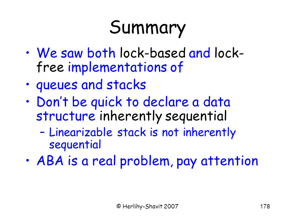 © Herlihy-Shavit 2007178 Summary We saw both lock-based and lock- free implementations of queues and stacks Don't be quick to declare a data structure inherently sequential –Linearizable stack is not inherently sequential ABA is a real problem, pay attention
