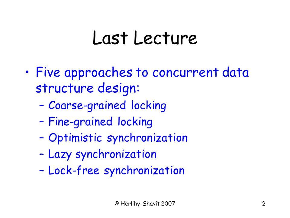 © Herlihy-Shavit 200763 Bounded Queue Enq Part 1 public void enq(T x) { boolean mustWakeDequeuers = false; enqLock.lock(); try { while (permits.get() == 0){ try {notFullCondition.await} } Node e = new Node(x); tail.next = e; tail = e; if (permits.getAndDecrement() == capacity) { mustWakeDequeuers = true; } } finally { enqLock.unlock(); } … Lock enq lock