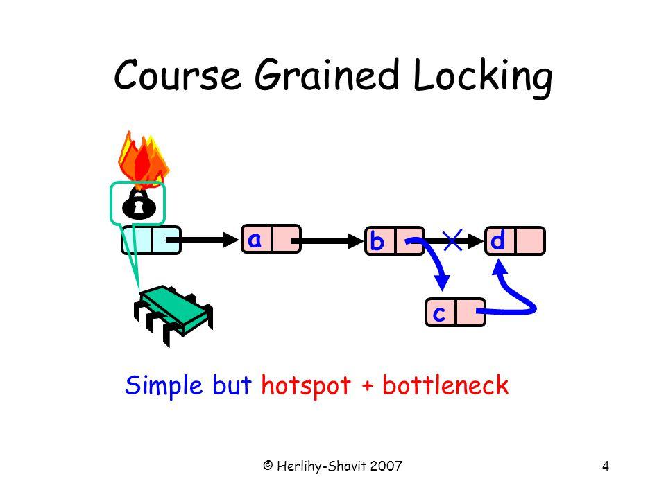 © Herlihy-Shavit 2007155 case 0: // slot is free if (slot.compareAndSet(herItem, myItem, stamp, stamp + 1)) { while (System.nanoTime() < timeBound){ herItem = slot.get(stampHolder); if (stampHolder[0] == stamp + 2) { slot.set(null, stamp + 3); return herItem; }} if (slot.compareAndSet(myItem, null, stamp + 1, stamp)) {throw new TimeoutException(); } else { herItem = slot.get(stampHolder); slot.set(null, stamp + 3); return herItem; } } break; Exchanger State 0 If successful reset slot state to 0