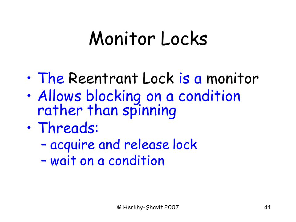 © Herlihy-Shavit 200741 Monitor Locks The Reentrant Lock is a monitor Allows blocking on a condition rather than spinning Threads: –acquire and release lock –wait on a condition