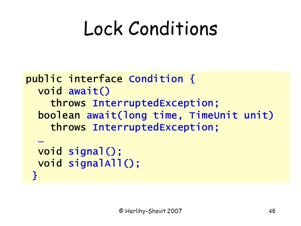 © Herlihy-Shavit 200746 Lock Conditions public interface Condition { void await() throws InterruptedException; boolean await(long time, TimeUnit unit) throws InterruptedException; … void signal(); void signalAll(); }