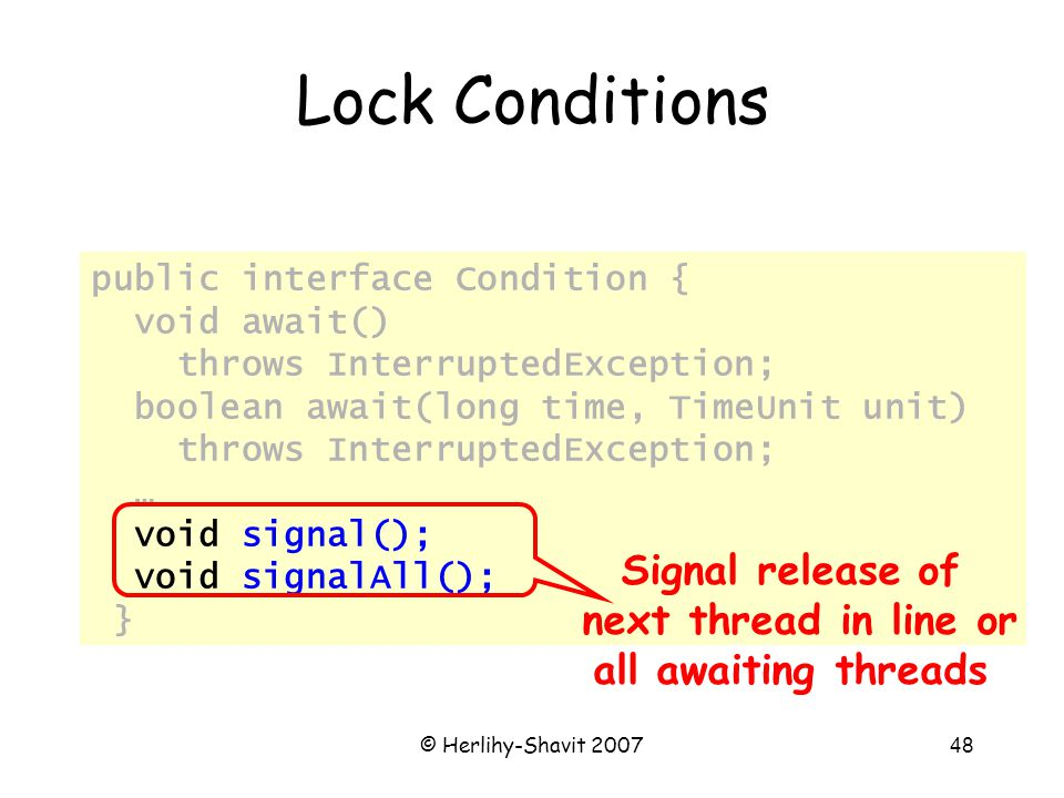 © Herlihy-Shavit 200748 Lock Conditions public interface Condition { void await() throws InterruptedException; boolean await(long time, TimeUnit unit) throws InterruptedException; … void signal(); void signalAll(); } Signal release of next thread in line or all awaiting threads