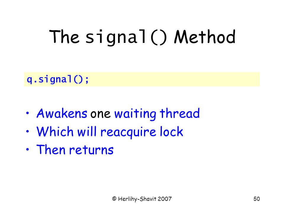 © Herlihy-Shavit 200750 The signal() Method Awakens one waiting thread Which will reacquire lock Then returns q.signal();