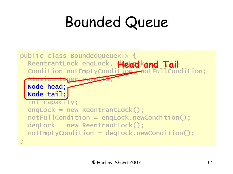 © Herlihy-Shavit 200761 Bounded Queue public class BoundedQueue { ReentrantLock enqLock, deqLock; Condition notEmptyCondition, notFullCondition; AtomicInteger permits; Node head; Node tail; int capacity; enqLock = new ReentrantLock(); notFullCondition = enqLock.newCondition(); deqLock = new ReentrantLock(); notEmptyCondition = deqLock.newCondition(); } Head and Tail