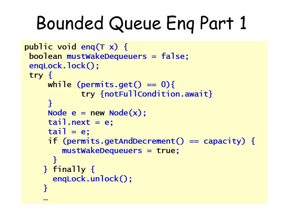 © Herlihy-Shavit 200762 Bounded Queue Enq Part 1 public void enq(T x) { boolean mustWakeDequeuers = false; enqLock.lock(); try { while (permits.get() == 0){ try {notFullCondition.await} } Node e = new Node(x); tail.next = e; tail = e; if (permits.getAndDecrement() == capacity) { mustWakeDequeuers = true; } } finally { enqLock.unlock(); } …