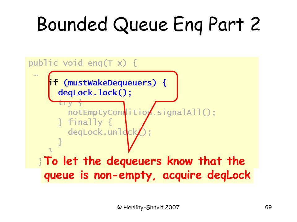 © Herlihy-Shavit 200769 public void enq(T x) { … if (mustWakeDequeuers) { deqLock.lock(); try { notEmptyCondition.signalAll(); } finally { deqLock.unlock(); } Bounded Queue Enq Part 2 To let the dequeuers know that the queue is non-empty, acquire deqLock