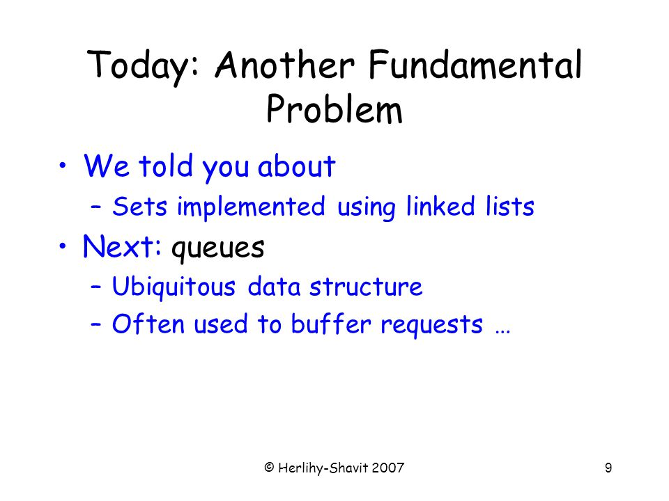 © Herlihy-Shavit 20079 Today: Another Fundamental Problem We told you about –Sets implemented using linked lists Next: queues –Ubiquitous data structure –Often used to buffer requests …