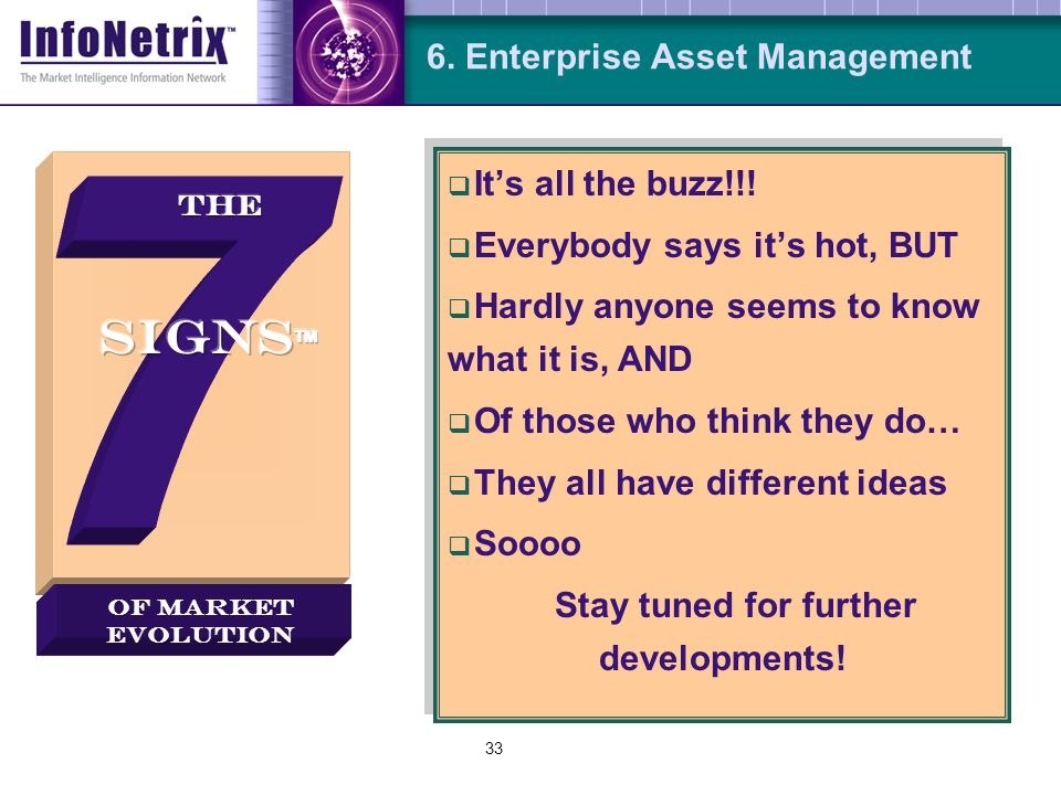 33 6. Enterprise Asset Management  It's all the buzz!!!  Everybody says it's hot, BUT  Hardly anyone seems to know what it is, AND  Of those who t