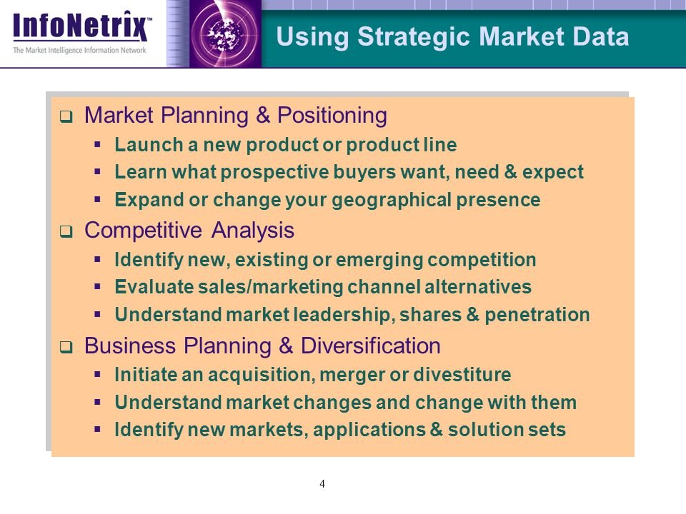 4  Market Planning & Positioning  Launch a new product or product line  Learn what prospective buyers want, need & expect  Expand or change your g
