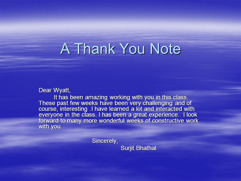 A Thank You Note Dear Wyatt, It has been amazing working with you in this class.
