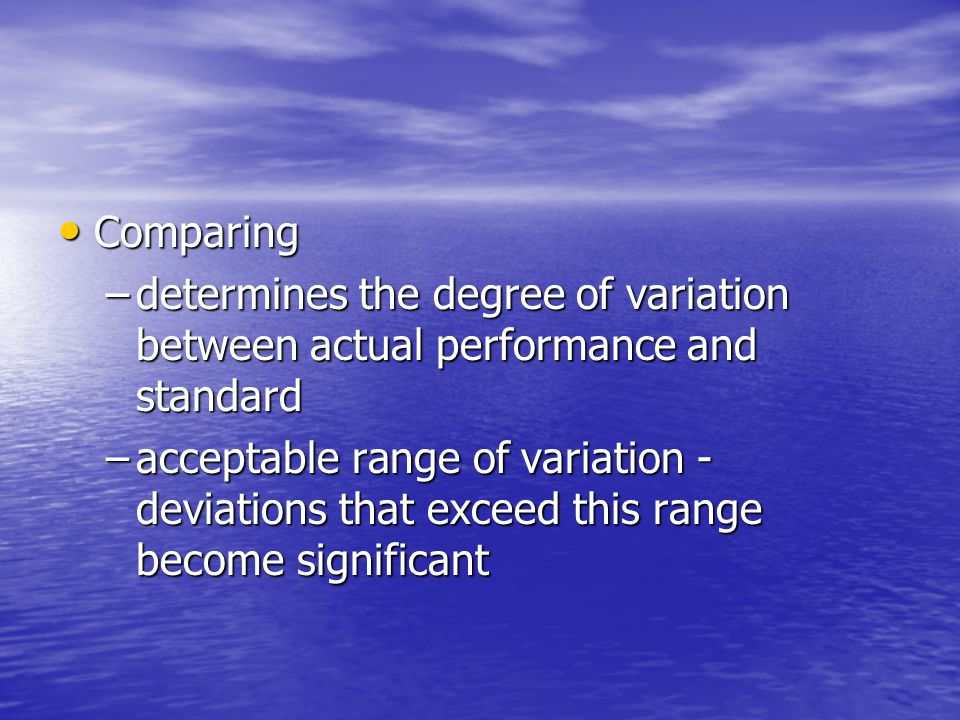 Comparing Comparing –determines the degree of variation between actual performance and standard –acceptable range of variation - deviations that excee