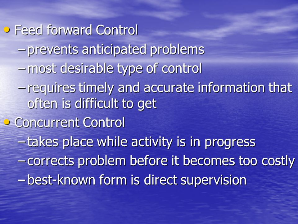 Feed forward Control Feed forward Control –prevents anticipated problems –most desirable type of control –requires timely and accurate information tha