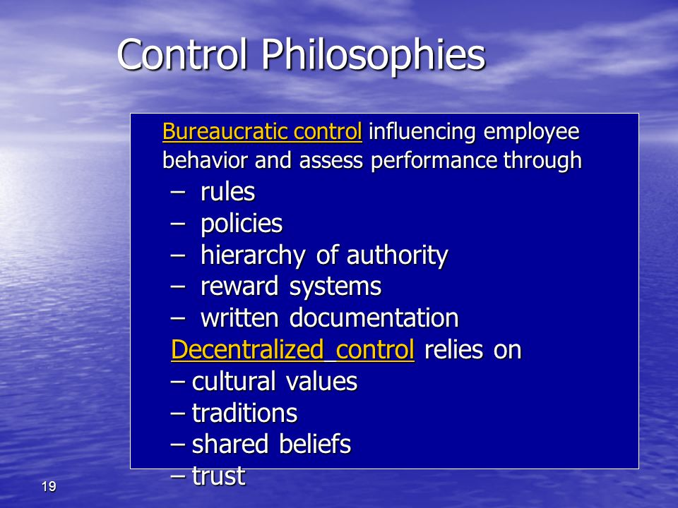 19 Control Philosophies Bureaucratic control influencing employee behavior and assess performance through – rules – policies – hierarchy of authority